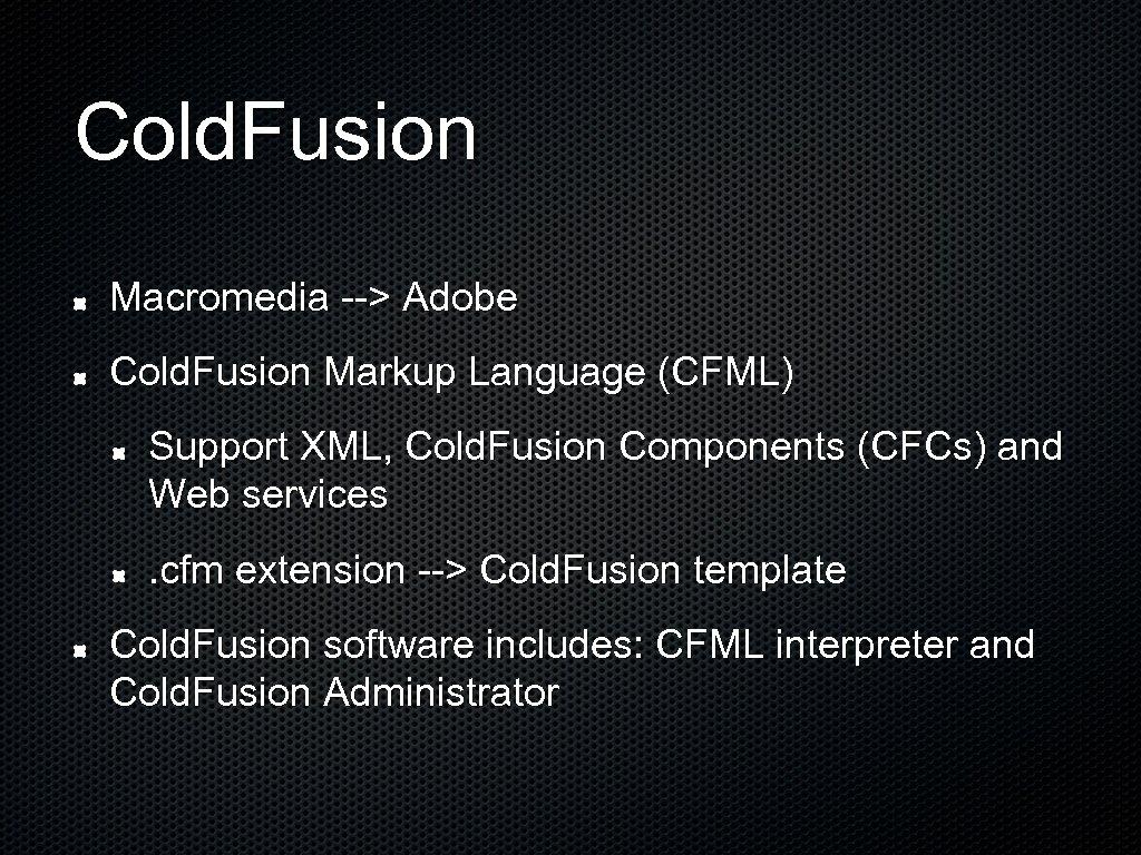 Cold. Fusion Macromedia --> Adobe Cold. Fusion Markup Language (CFML) Support XML, Cold. Fusion