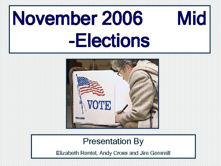 November 2006 -Elections Presentation By Elizabeth Rentel, Andy Cross and Jim Gemmill Mid