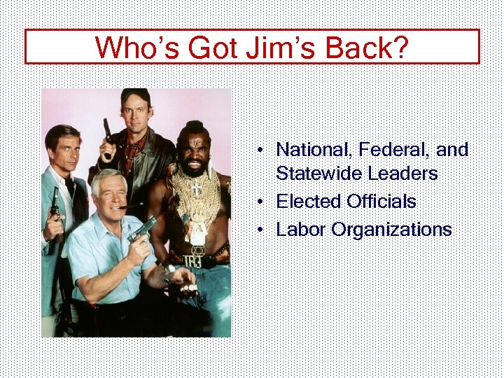 Who's Got Jim's Back? • National, Federal, and Statewide Leaders • Elected Officials •