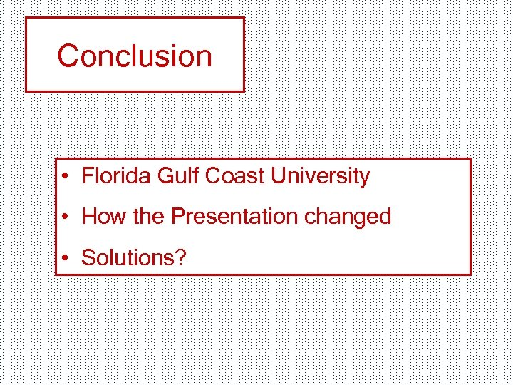 Conclusion • Florida Gulf Coast University • How the Presentation changed • Solutions?