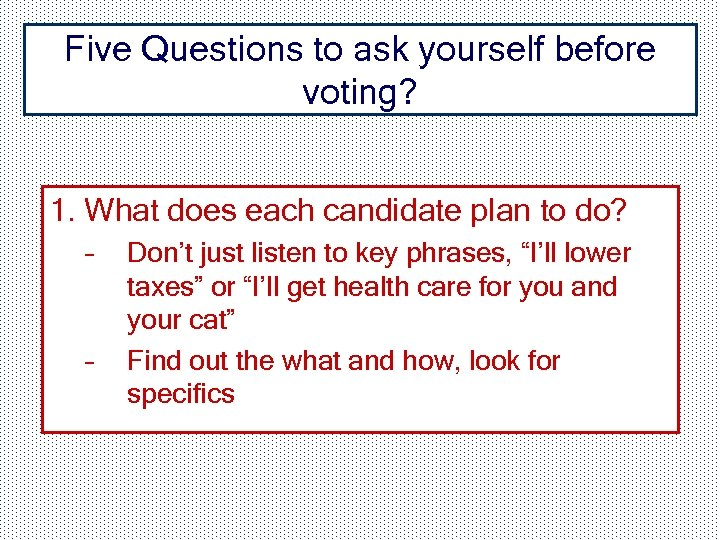 Five Questions to ask yourself before voting? 1. What does each candidate plan to