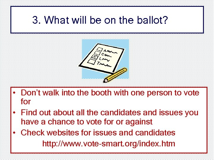 3. What will be on the ballot? • Don't walk into the booth with