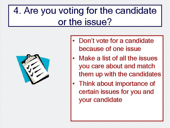 4. Are you voting for the candidate or the issue? • Don't vote for