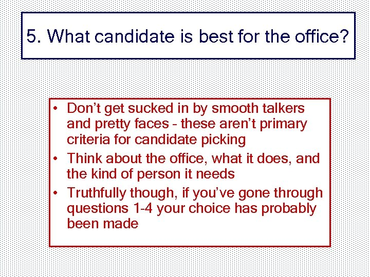 5. What candidate is best for the office? • Don't get sucked in by