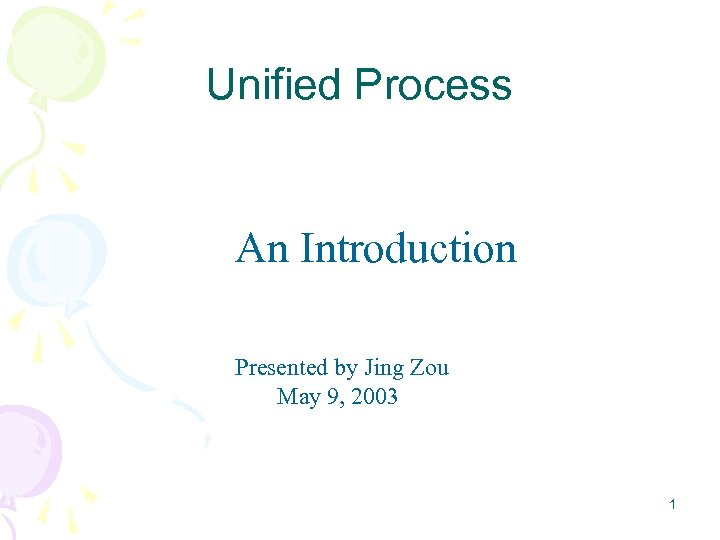 Unified Process An Introduction Presented by Jing Zou May 9, 2003 1