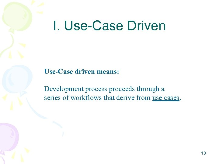 I. Use-Case Driven Use-Case driven means: Development process proceeds through a series of workflows