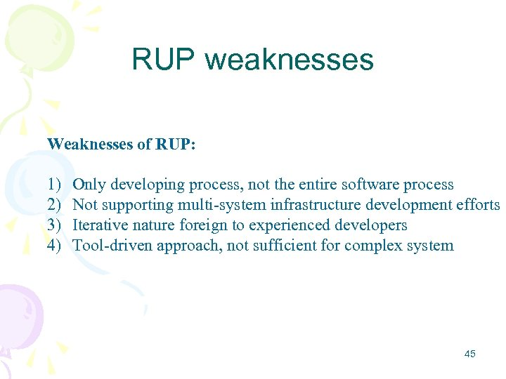 RUP weaknesses Weaknesses of RUP: 1) 2) 3) 4) Only developing process, not the