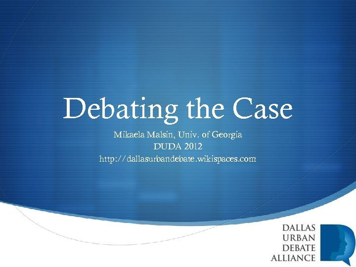 Debating the Case Mikaela Malsin, Univ. of Georgia DUDA 2012 http: //dallasurbandebate. wikispaces. com
