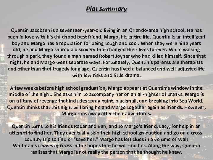 Plot summary Quentin Jacobsen is a seventeen-year-old living in an Orlando-area high school. He
