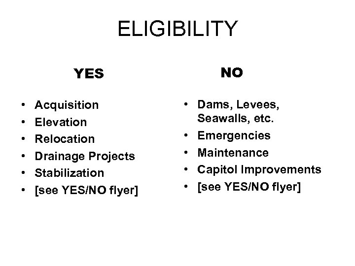 ELIGIBILITY YES • • • Acquisition Elevation Relocation Drainage Projects Stabilization [see YES/NO flyer]