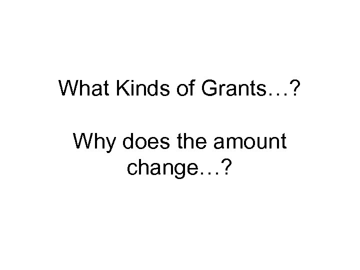 What Kinds of Grants…? Why does the amount change…?