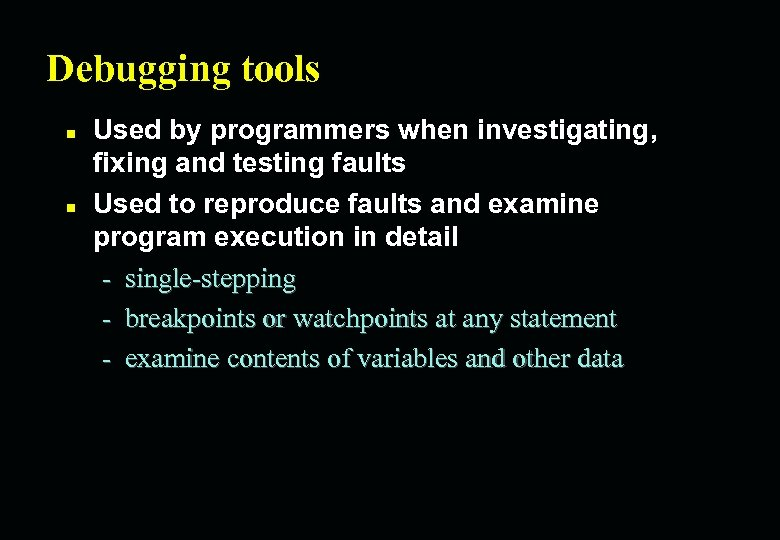 Debugging tools n n Used by programmers when investigating, fixing and testing faults Used