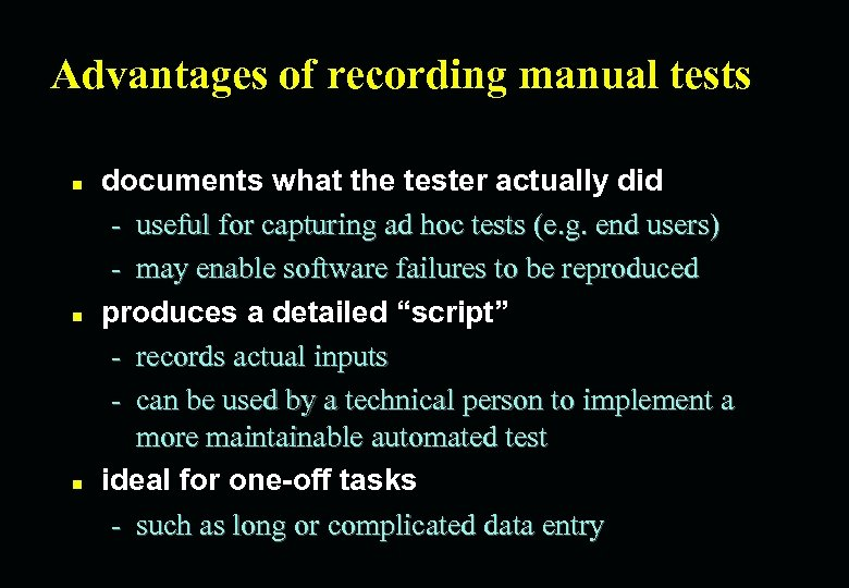 Advantages of recording manual tests n n n documents what the tester actually did