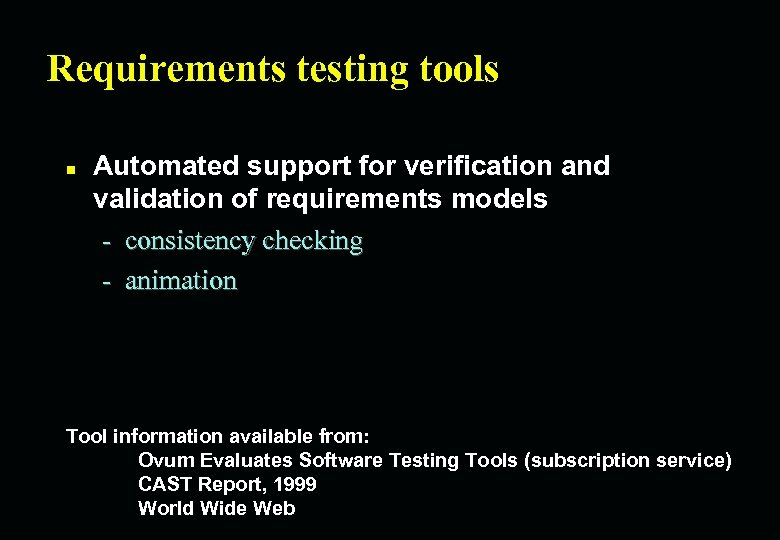 Requirements testing tools n Automated support for verification and validation of requirements models -