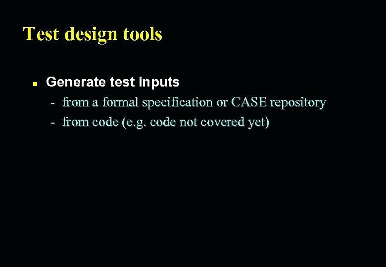 Test design tools n Generate test inputs - from a formal specification or CASE