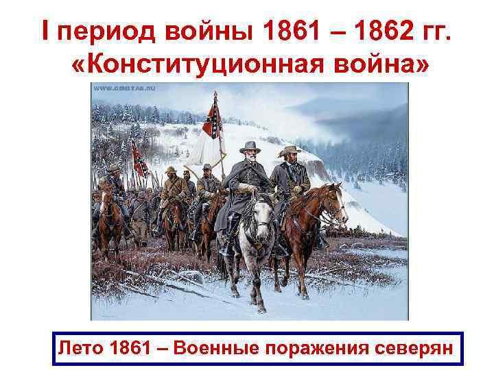 I период войны 1861 – 1862 гг. «Конституционная война» Лето 1861 – Военные поражения
