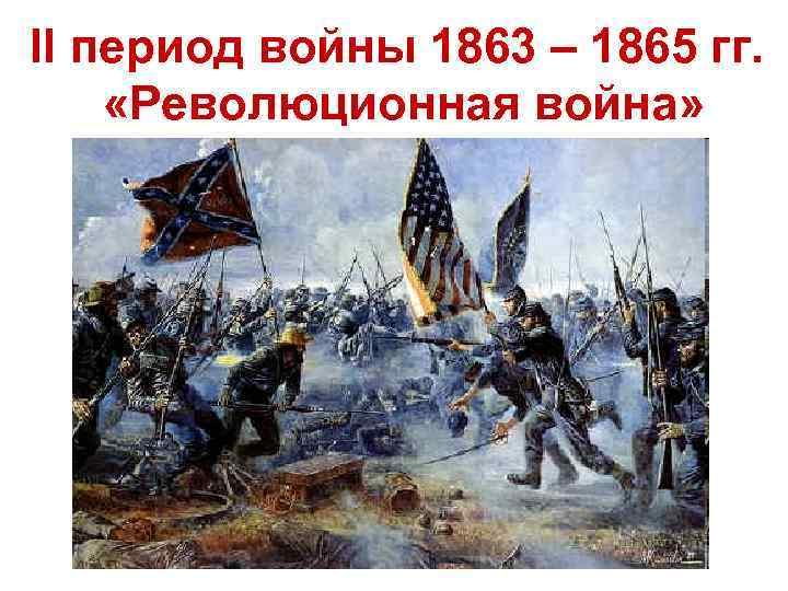 II период войны 1863 – 1865 гг. «Революционная война»