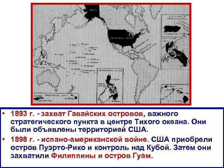 • 1893 г. - захват Гавайских островов, важного стратегического пункта в центре Тихого