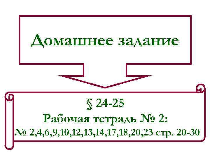 Домашнее задание § 24 -25 Рабочая тетрадь № 2: № 2, 4, 6, 9,