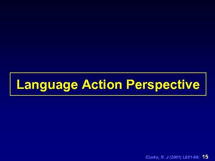 Language Action Perspective Clarke, R. J (2001) L 951 -08: 15