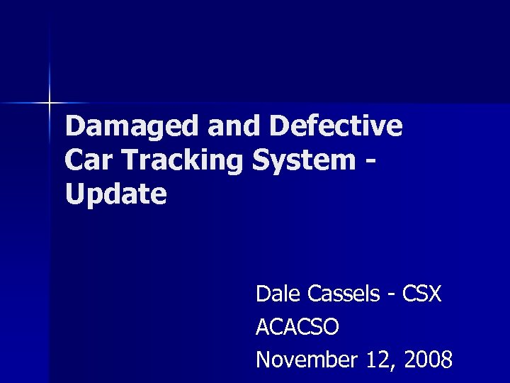 Damaged and Defective Car Tracking System Update Dale Cassels - CSX ACACSO November 12,