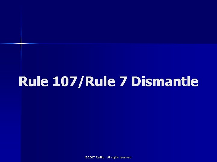 Rule 107/Rule 7 Dismantle © 2007 Railinc. All rights reserved.