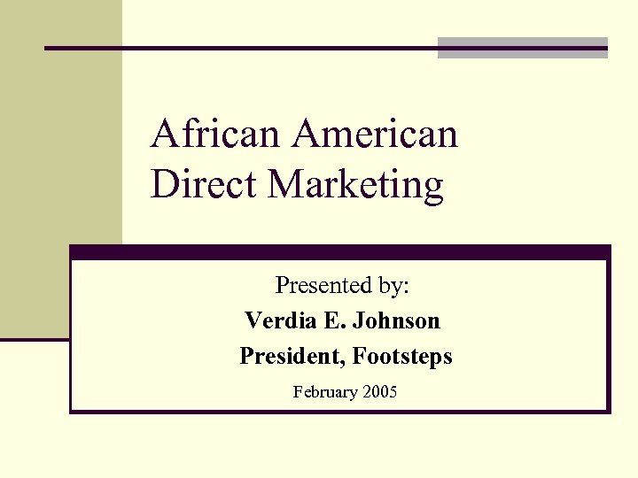 African American Direct Marketing Presented by: Verdia E. Johnson President, Footsteps February 2005