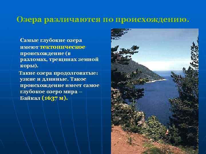 Озера различаются по происхождению. Самые глубокие озера имеют тектоническое происхождение (в разломах, трещинах земной