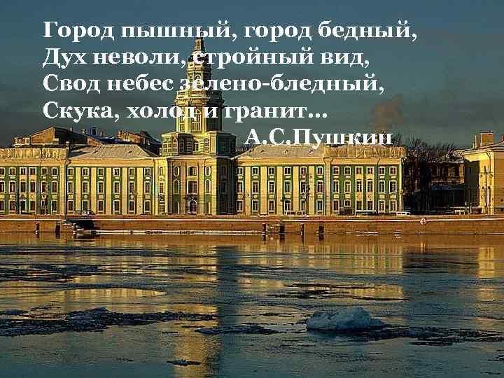 Город пышный, город бедный, Дух неволи, стройный вид, Свод небес зелено-бледный, Скука, холод и
