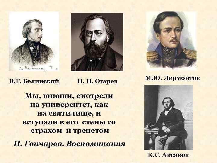 В. Г. Белинский Н. П. Огарев М. Ю. Лермонтов Мы, юноши, смотрели на университет,