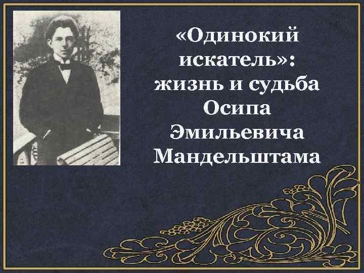 «Одинокий искатель» : жизнь и судьба Осипа Эмильевича Мандельштама