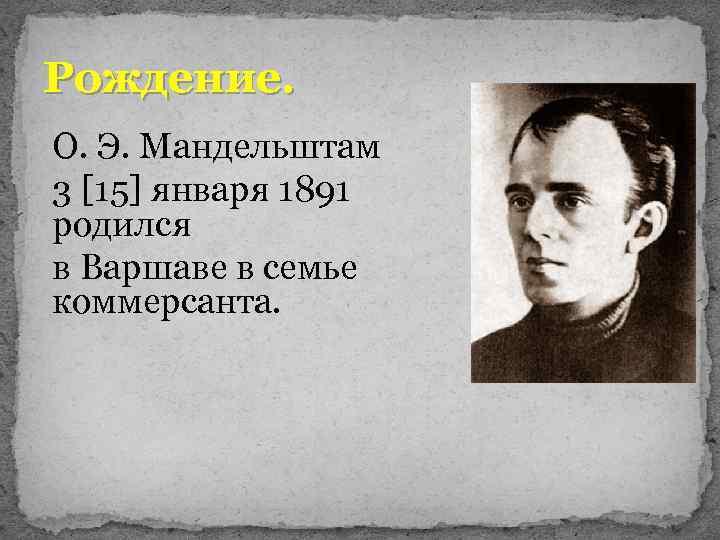 Рождение. О. Э. Мандельштам 3 [15] января 1891 родился в Варшаве в семье коммерсанта.