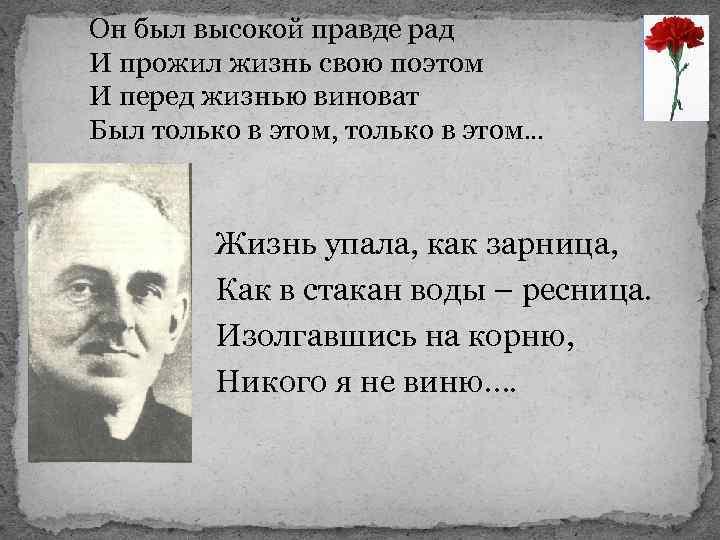 Он был высокой правде рад И прожил жизнь свою поэтом И перед жизнью виноват