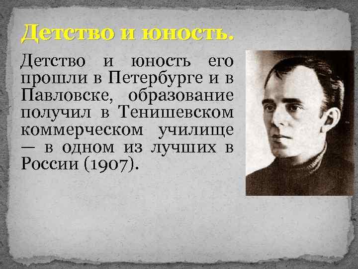 Детство и юность его прошли в Петербурге и в Павловске, образование получил в Тенишевском