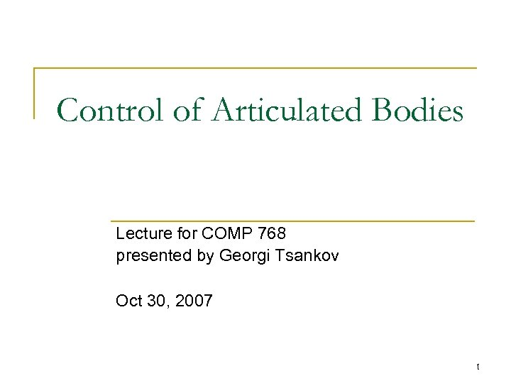 Control of Articulated Bodies Lecture for COMP 768 presented by Georgi Tsankov Oct 30,