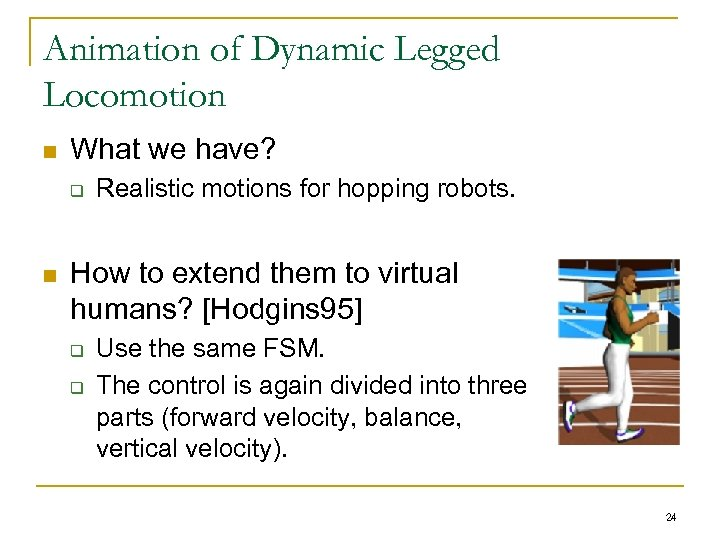 Animation of Dynamic Legged Locomotion n What we have? q n Realistic motions for