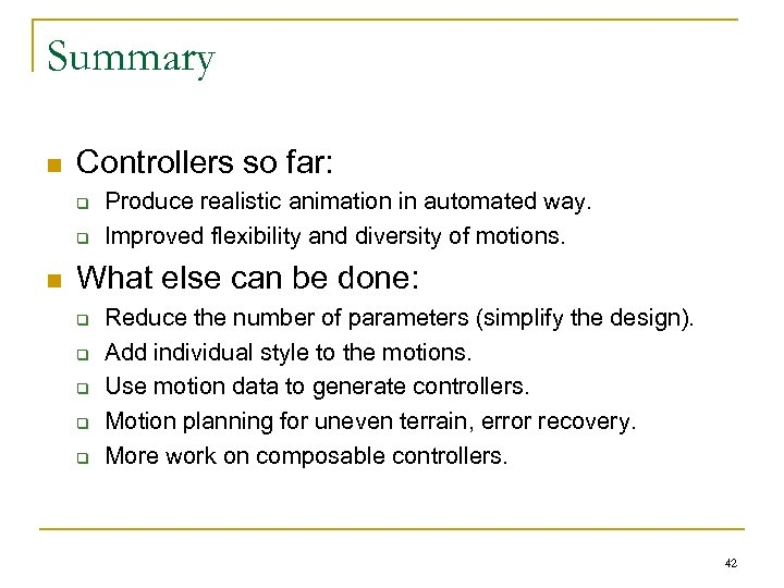 Summary n Controllers so far: q q n Produce realistic animation in automated way.