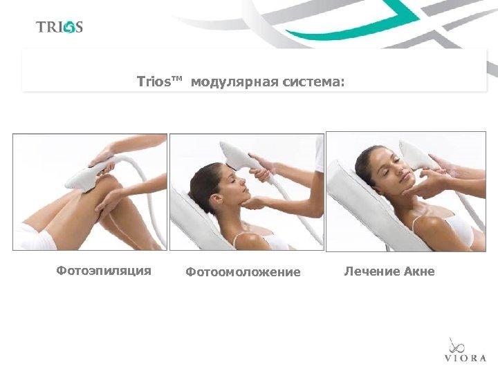 Trios™ модулярная система: Фотоэпиляция Фотоомоложение Лечение Акне