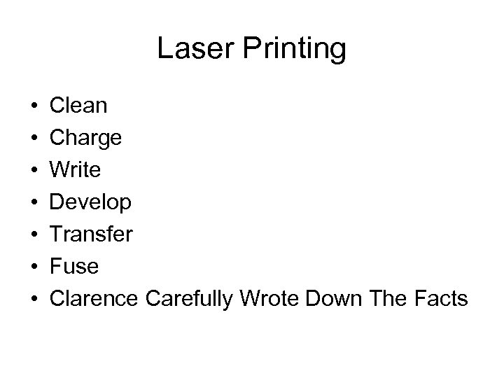 Laser Printing • • Clean Charge Write Develop Transfer Fuse Clarence Carefully Wrote Down