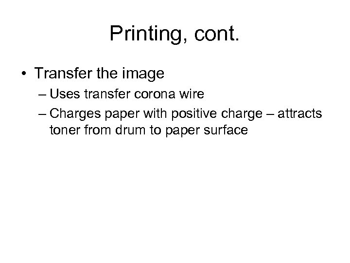 Printing, cont. • Transfer the image – Uses transfer corona wire – Charges paper