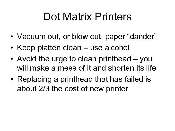 "Dot Matrix Printers • Vacuum out, or blow out, paper ""dander"" • Keep platten"