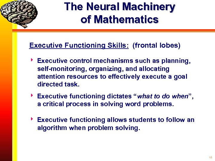The Neural Machinery of Mathematics Executive Functioning Skills: (frontal lobes) Executive control mechanisms such