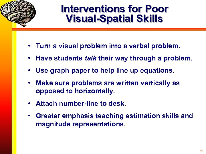 Interventions for Poor Visual-Spatial Skills • Turn a visual problem into a verbal problem.