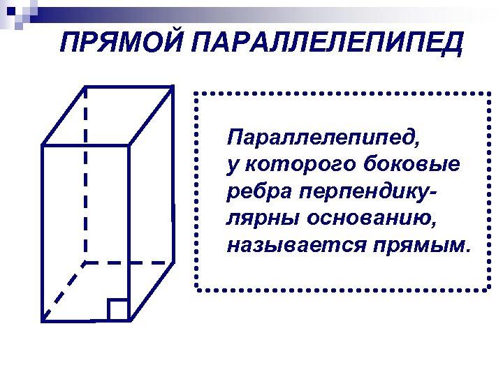 ПРЯМОЙ ПАРАЛЛЕЛЕПИПЕД Параллелепипед, у которого боковые ребра перпендикулярны основанию, называется прямым.