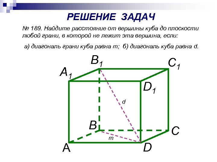 РЕШЕНИЕ ЗАДАЧ № 189. Найдите расстояние от вершины куба до плоскости любой грани, в