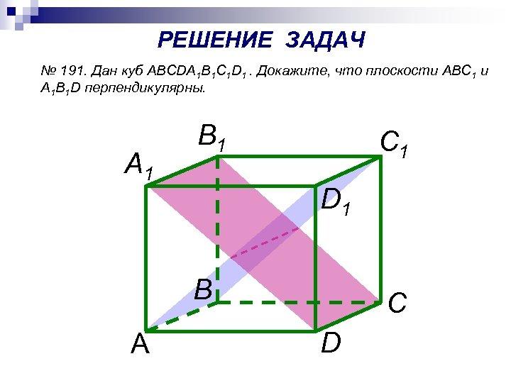 РЕШЕНИЕ ЗАДАЧ № 191. Дан куб ABCDA 1 B 1 C 1 D 1.