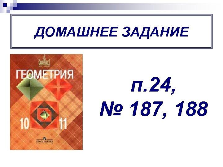 ДОМАШНЕЕ ЗАДАНИЕ п. 24, № 187, 188