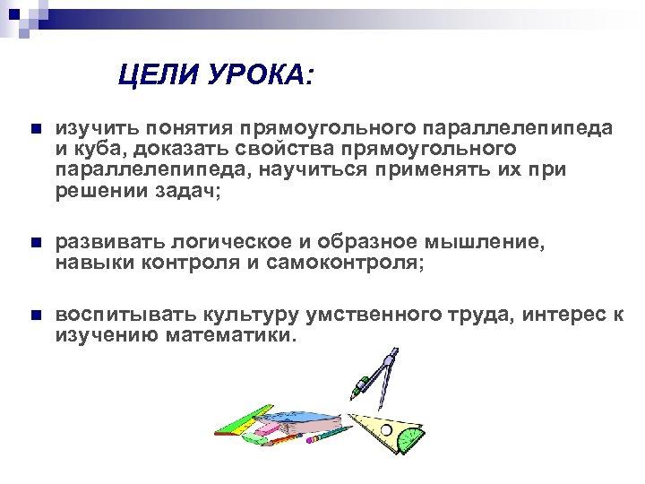 ЦЕЛИ УРОКА: n изучить понятия прямоугольного параллелепипеда и куба, доказать свойства прямоугольного параллелепипеда, научиться