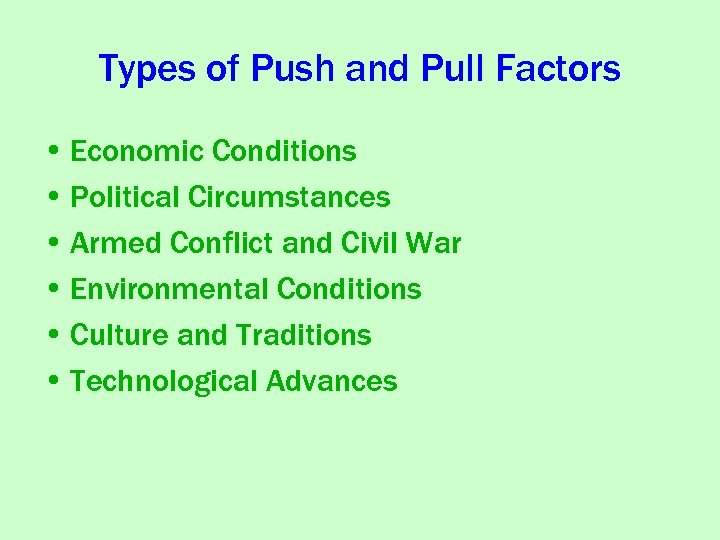 Types of Push and Pull Factors • Economic Conditions • Political Circumstances • Armed