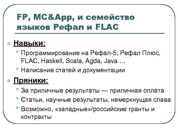 FP, MC&App, и семейство языков Рефал и FLAC l Навыки: • Программирование на Рефал-5,